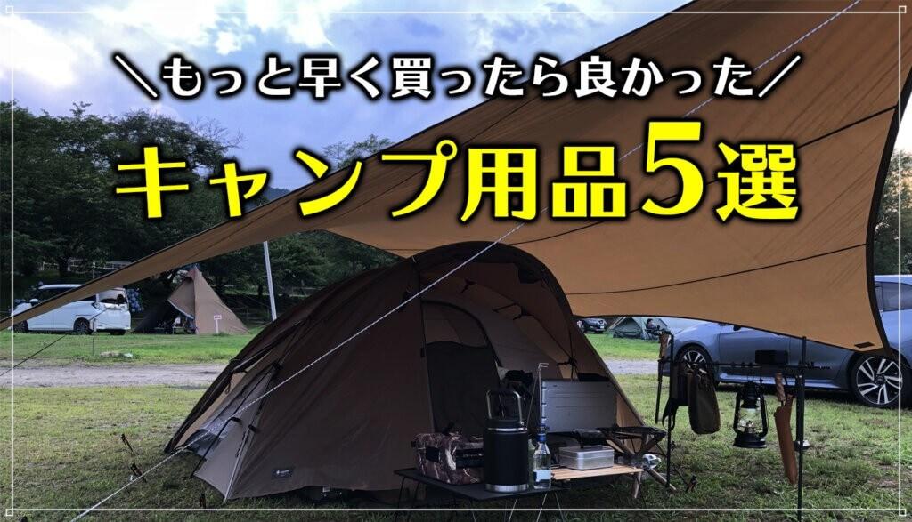 【早期購入のススメ】もっと早く買ったら良かったキャンプ用品5選